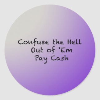Confuse the hell out of Everybody-Pay Cash Classic Round Sticker
