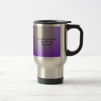 Confuse the hell out of Everybody-Pay Cash Travel Mug