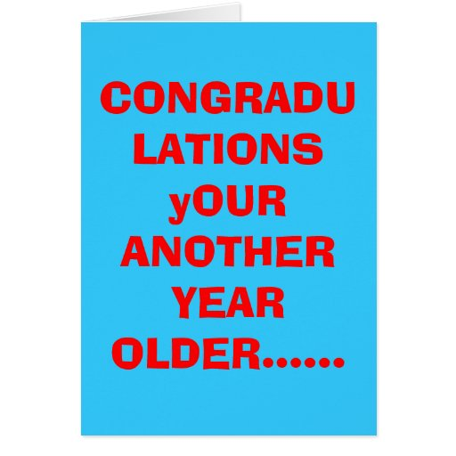 CONGRADULATIONS yOUR ANOTHER YEAR OLDER...... Cards