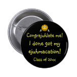 """""""Congrajuhlate Me! I Done Got My Ejuhmacation!"""" Pinback Buttons"""