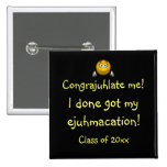 """""""Congrajuhlate Me! I Done Got My Ejuhmacation!"""" Pinback Button"""