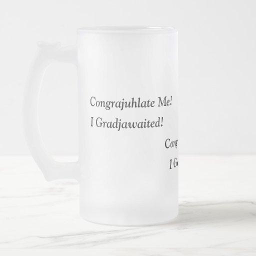 Congrajuhlate Me!  I Gradjawaited! 16 Oz Frosted Glass Beer Mug