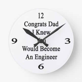 Congrats Dad I Knew You Would Become An Engineer Round Clock