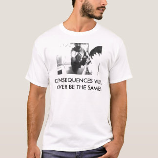 CONSEQUENCES WILL NEVER BE THE SAME! T-Shirt