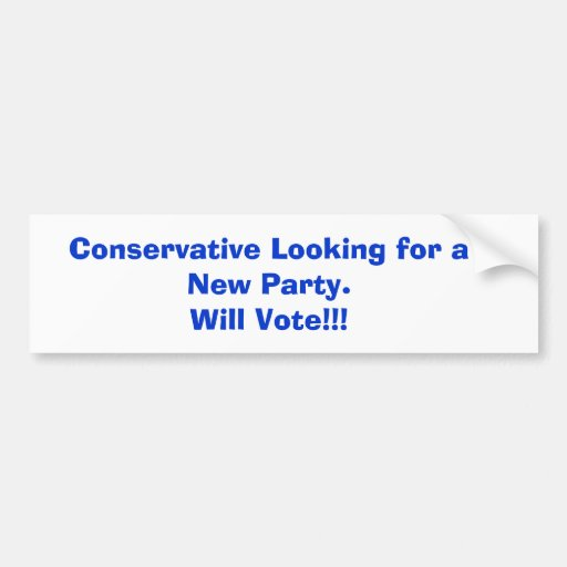 Conservative Looking for a New Party.Will Vote!!! Bumper Stickers