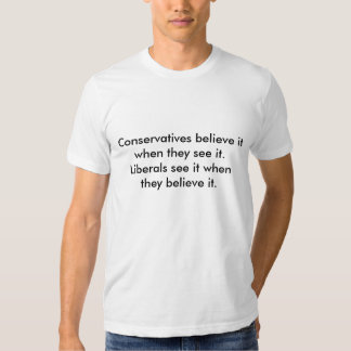 Conservatives believe it when they see it.Liber... Tee Shirt