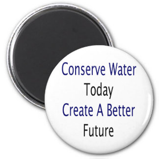 Conserve Water Today Create A Better Future 2 Inch Round Magnet