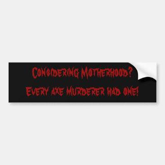 Considering Motherhood?Every axe murderer had one! Bumper Sticker