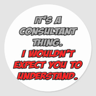 Consultant Thing .. You Wouldn't Understand Classic Round Sticker