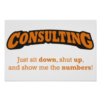Consulting - Just sit down, shut up, and show me t Posters