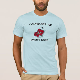 Contraceptive Wasn't Used T-Shirt
