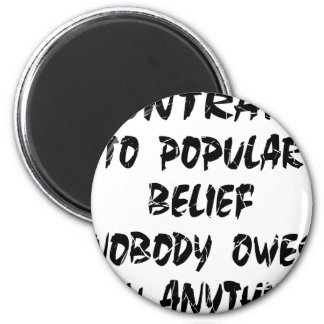 Contrary To Popular Belief Nobody Owes You 2 Inch Round Magnet