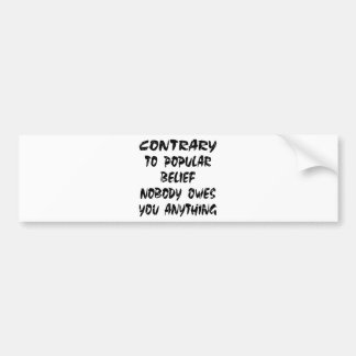 Contrary To Popular Belief Nobody Owes You Bumper Sticker