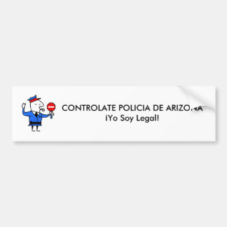 CONTROLATE POLICIA DE ARIZONA¡Yo Soy Legal! Bumper Sticker