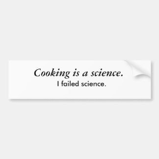 Cooking is a science., I failed science. Bumper Sticker