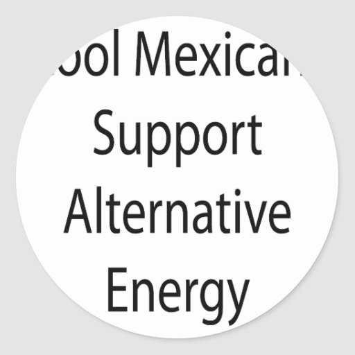 Cool Mexicans Support Alternative Energy Round Sticker