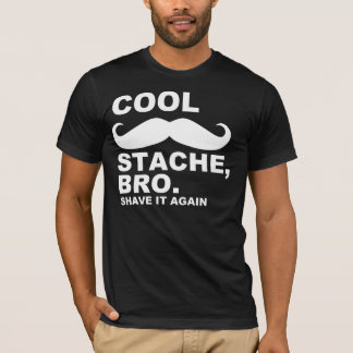 COOL STACHE BRO, SHAVE IT AGAIN T-Shirt