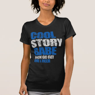 Cool Story Babe. Now go get me a beer T Shirt