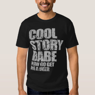 Cool Story Babe. Now go get me a beer Tee Shirt