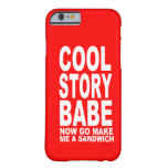 COOL STORY BABE: NOW GO MAKE BE A SANDWICH iPhone 6 CASE
