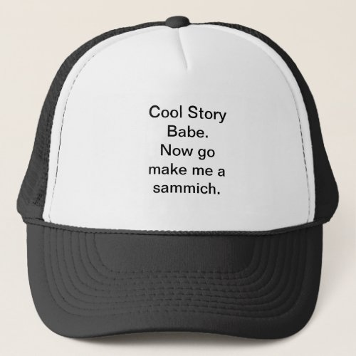 Cool story babe Now go make me a sammich Hat