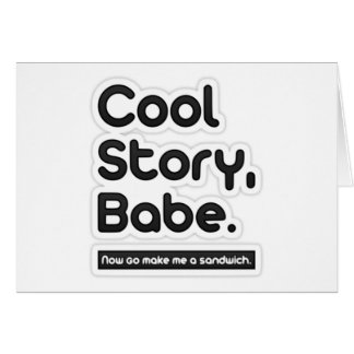 Cool Story Babe, Now Go Make Me a Sandwich Greeting Card