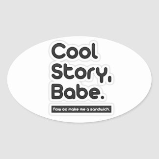 Cool Story Babe, Now Go Make Me a Sandwich Oval Sticker