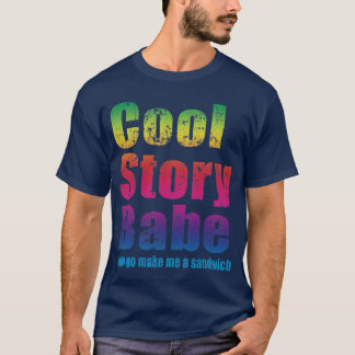 Cool Story Babe. Now go make me a sandwich T-Shirt