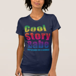 Cool Story Babe. Now go make me a sandwich T Shirts