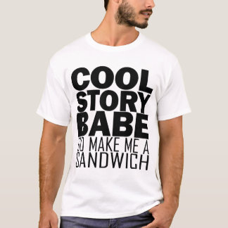 Cool Story, Babe. Now go Make Me a Sandwich Tee