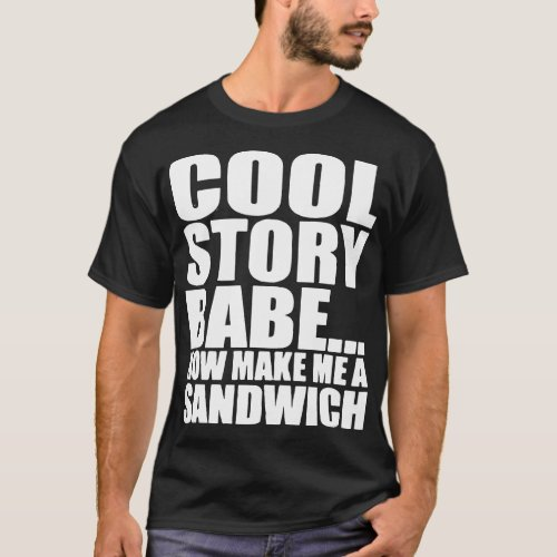 Cool Story Babe Now Make Me A Sandwich Funny Girlf T_Shirt