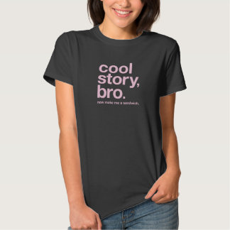 cool story, bro. now make me a sandwich t shirt