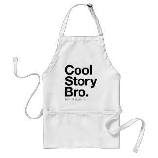 cool story bro. tell it again. adult apron