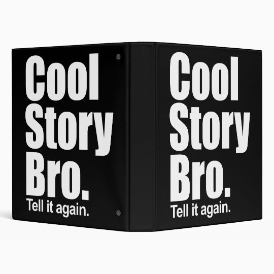 Cool Story Bro. Tell it again. Binder