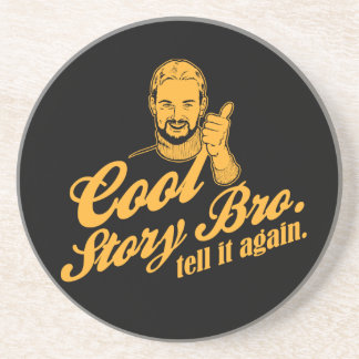 cool story bro. tell it again. drink coaster