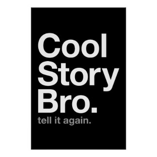 cool story bro. tell it again. posters