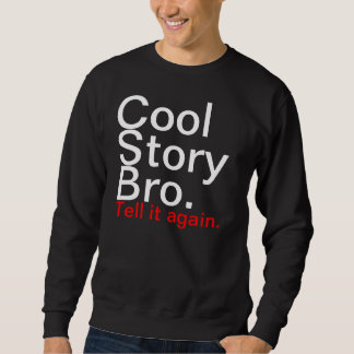 Cool story bro, tell it again sweatshirt