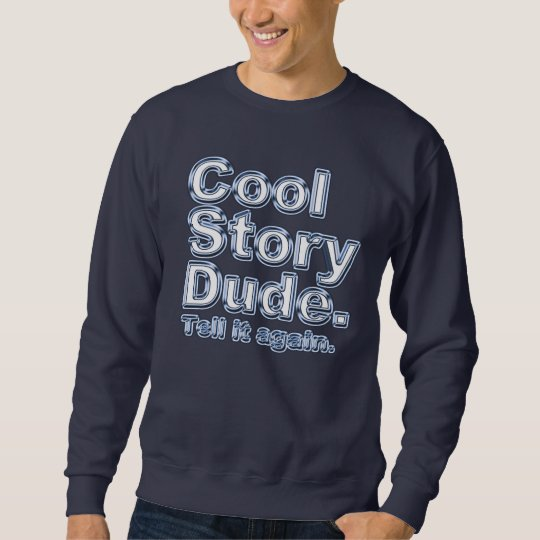 Cool Story Dude. Tell it again.3 Sweatshirt