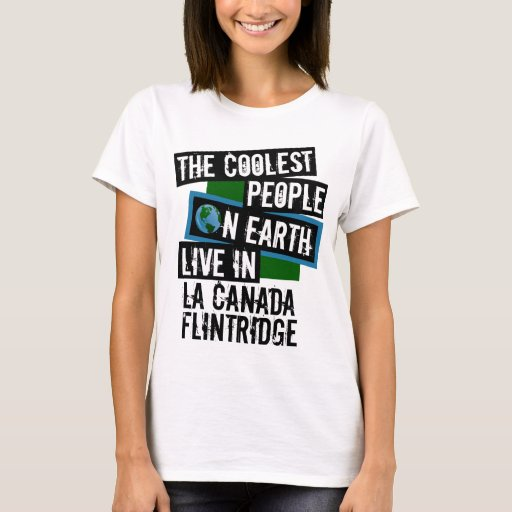 The Coolest People on Earth Live in La Canada Flintridge T-Shirt