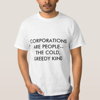 Corporations are people, the cold, greedy kind t T-Shirt