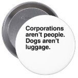 Corporations aren't People. Dogs aren't Luggage.pn Pinback Button