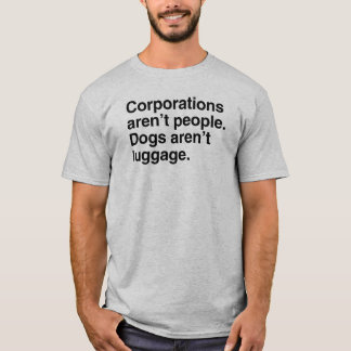 Corporations aren't People. Dogs aren't Luggage.pn T-Shirt