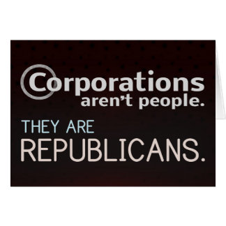 Corporations aren't people. They are republicans. Card