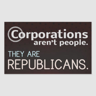 Corporations aren't people. They are republicans. Rectangular Stickers