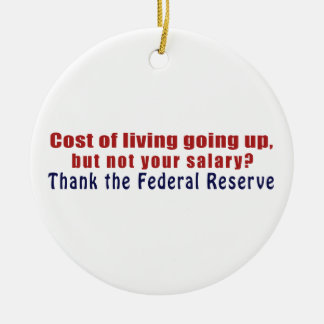 Cost of Living Going Up Thank the Federal Reserve Ceramic Ornament