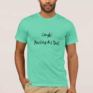 Cough! Hacking All Day! T-Shirt