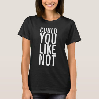 Could You Like Not Ladies Dark T-Shirt