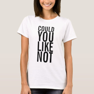 Could You Like Not Ladies T-Shirt