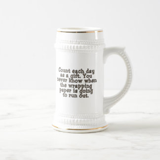 Count each day as a gift. You never know... Beer Stein