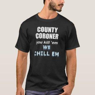 County Coroner Kill em we chill em T-shirt